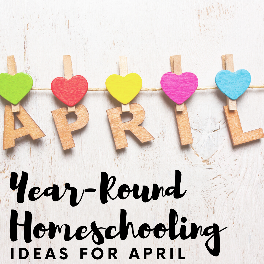 Year Round Homeschooling: April Ideas